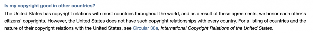 Is my copyright good in other countries?  The United States has copyright relations with most countries throughout the world, and as a result of these agreements, we honor each other's citizens' copyrights. However, the United States does not have such copyright relationships with every country. For a listing of countries and the nature of their copyright relations with the United States, see Circular 38a, International Copyright Relations of the United States.