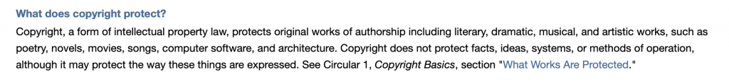 """What does copyright protect? Copyright, a form of intellectual property law, protects original works of authorship including literary, dramatic, musical, and artistic works, such as poetry, novels, movies, songs, computer software, and architecture. Copyright does not protect facts, ideas, systems, or methods of operation, although it may protect the way these things are expressed. See Circular 1, Copyright Basics, section """"What Works Are Protected."""""""