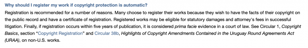 "Why should I register my work if copyright protection is automatic?  Registration is recommended for a number of reasons. Many choose to register their works because they wish to have the facts of their copyright on the public record and have a certificate of registration. Registered works may be eligible for statutory damages and attorney's fees in successful litigation. Finally, if registration occurs within five years of publication, it is considered prima facie evidence in a court of law. See Circular 1, Copyright Basics, section ""Copyright Registration"" and Circular 38b, Highlights of Copyright Amendments Contained in the Uruguay Round Agreements Act (URAA), on non-U.S. works."